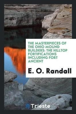 The Masterpieces of the Ohio Mound Builders by E O Randall