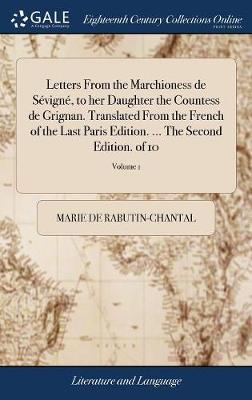 Letters from the Marchioness de S vign , to Her Daughter the Countess de Grignan. Translated from the French of the Last Paris Edition. ... the Second Edition. of 10; Volume 1 by Marie De Rabutin-Chantal image