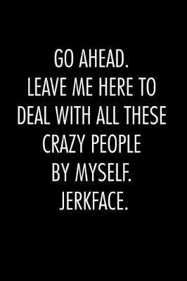 Go ahead. leave me here to deal with all these crazy people by myself. Jerkface. by Workparadise Press