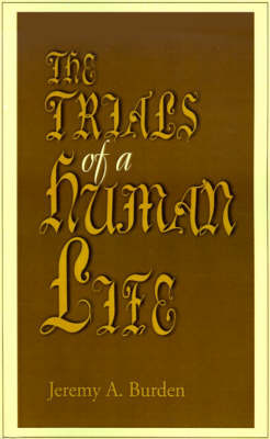 The Trials of a Human Life by Jeremy A. Burden