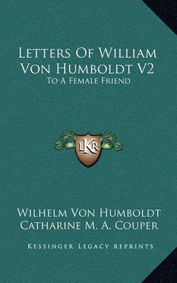 Letters of William Von Humboldt V2: To a Female Friend by Wilhelm Von Humboldt