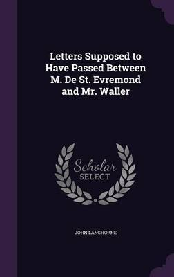 Letters Supposed to Have Passed Between M. de St. Evremond and Mr. Waller by John Langhorne