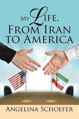 My Life, from Iran to America by Angelina Schoefer