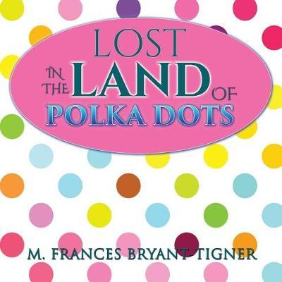Lost in the Land of Polka Dots by M Frances Bryant-Tigner