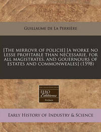 [The Mirrovr of Policie] [A Worke No Lesse Profitable Than Necessarie, for All Magistrates, and Gouernours of Estates and Commonweales] (1598) by Guillaume De La Perriere