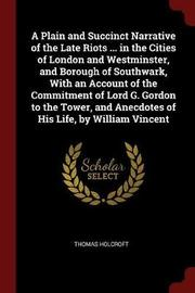 A Plain and Succinct Narrative of the Late Riots ... in the Cities of London and Westminster, and Borough of Southwark, with an Account of the Commitment of Lord G. Gordon to the Tower, and Anecdotes of His Life, by William Vincent by Thomas Holcroft image