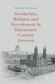 Secularists, Religion and Government in Nineteenth-Century America by Timothy Verhoeven