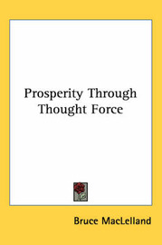 Prosperity Through Thought Force by Bruce Maclelland
