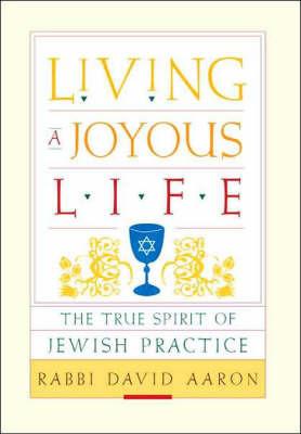 Living a Joyous Life: The True Spirit of Jewish Practice by Rabbi David Aaron