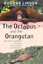 The Octopus and the Orangutan: New Tales of Animal Intrigue, Intelligence, and Ingenuity by Eugene Linden image
