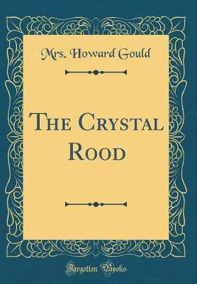The Crystal Rood (Classic Reprint) by Mrs Howard Gould