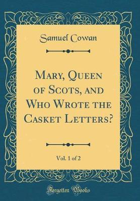 Mary, Queen of Scots, and Who Wrote the Casket Letters?, Vol. 1 of 2 (Classic Reprint) by Samuel Cowan
