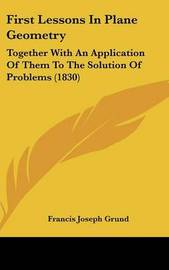 First Lessons In Plane Geometry: Together With An Application Of Them To The Solution Of Problems (1830) by Francis Joseph Grund image