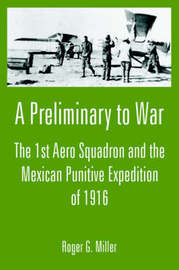 A Preliminary to War: The 1st Aero Squadron and the Mexican Punitive Expedition of 1916 by Roger G. Miller