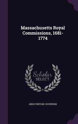 Massachusetts Royal Commissions, 1681-1774 by Great Britain Sovereign