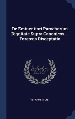 de Eminentiori Parochorum Dignitate Supra Canonicos ... Forensis Disceptatio by Pietro Mengoni