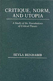 Critique, Norm, and Utopia by Seyla Benhabib