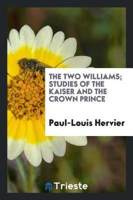 The Two Williams; Studies of the Kaiser and the Crown Prince by Paul Louis Hervier image