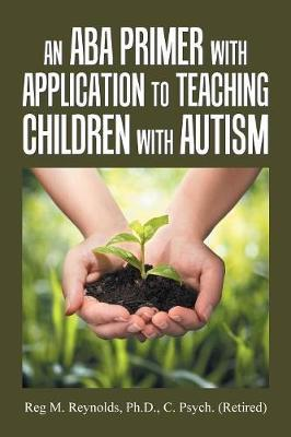An Aba Primer with Application to Teaching Children with Autism by Reg M Reynolds C Psych