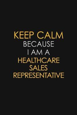 Keep Calm Because I Am A Healthcare Sales Representative by Blue Stone Publishers image