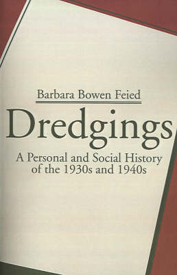 Dredgings: A Personal and Social History of the 1930s and 1940s by Barbara Bowen Feied