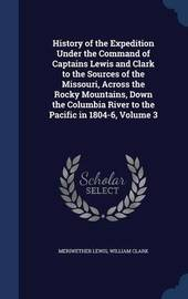 History of the Expedition Under the Command of Captains Lewis and Clark to the Sources of the Missouri, Across the Rocky Mountains, Down the Columbia River to the Pacific in 1804-6; Volume 3 by Meriwether Lewis