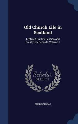 Old Church Life in Scotland by Andrew Edgar