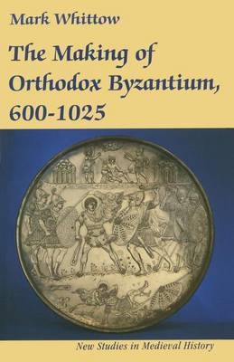 The Making of Orthodox Byzantium, 600-1025 by Mark Whittow