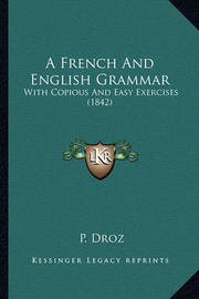 A French and English Grammar: With Copious and Easy Exercises (1842) by P. Droz