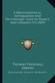 A Bibliographical, Antiquarian and Picturesque Tour in France and Germany V2 (1829) by Thomas Frognall Dibdin