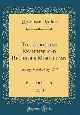 The Christian Examiner and Religious Miscellany, Vol. 42 by Unknown Author