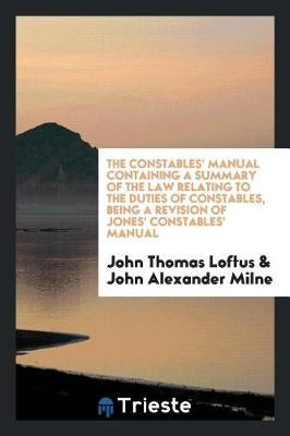 The Constables' Manual Containing a Summary of the Law Relating to the Duties of Constables, Being a Revision of Jones' Constables' Manual by John Thomas Loftus image