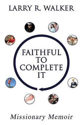 Faithful to Complete It by Larry R Walker