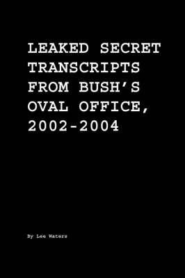Leaked Secret Transcripts from Bush's Oval Office, 2002-2004 by Lee Waters
