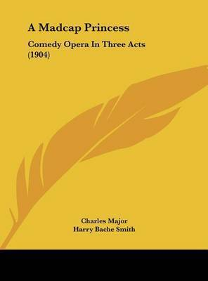 A Madcap Princess: Comedy Opera in Three Acts (1904) by Charles Major