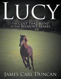 Lucy -- The Colt That Went to the Belmont Stakes by James Carl Duncan