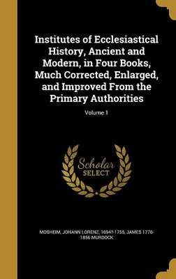 Institutes of Ecclesiastical History, Ancient and Modern, in Four Books, Much Corrected, Enlarged, and Improved from the Primary Authorities; Volume 1 by James 1776-1856 Murdock