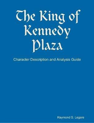 The King of Kennedy Plaza - Character Description and Analysis Guide by Raymond S Legare