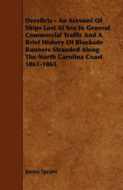 Derelicts - An Account Of Ships Lost At Sea In General Commercial Traffic And A Brief History Of Blockade Runners Stranded Along The North Carolina Coast 1861-1865 by James Sprunt