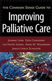 The Common Sense Guide to Improving Palliative Care by Joanne Lynn