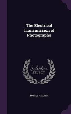 The Electrical Transmission of Photographs by Marcus J Martin