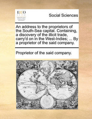 An Address to the Proprietors of the South-Sea Capital. Containing, a Discovery of the Illicit Trade, Carry'd on in the West-Indies; ... by a Proprietor of the Said Company. by Proprietor of the Said Company