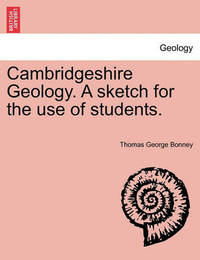 Cambridgeshire Geology. a Sketch for the Use of Students. by Thomas George Bonney