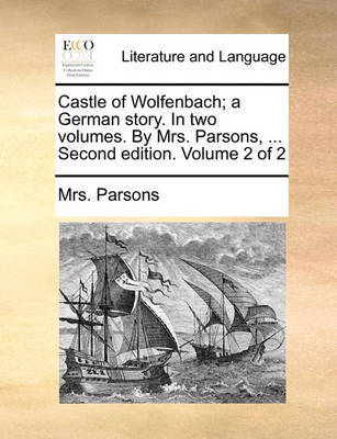 Castle of Wolfenbach; A German Story. in Two Volumes. by Mrs. Parsons, ... Second Edition. Volume 2 of 2 by Mrs Parsons