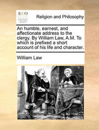 An Humble, Earnest, and Affectionate Address to the Clergy. by William Law, A.M. to Which Is Prefixed a Short Account of His Life and Character. by William Law