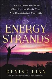 Energy Strands: The Ultimate Guide To Clearing The Energy Cords That Are Constricting Your Life by Denise Linn