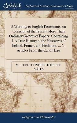 A Warning to English Protestants, on Occasion of the Present More Than Ordinary Growth of Popery. Containing I. a True History of the Massacres of Ireland, France, and Piedmont. ... V. Articles from the Canon Law by Multiple Contributors image