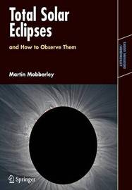 Total Solar Eclipses and How to Observe Them by Martin Mobberley