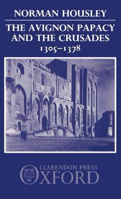 The Avignon Papacy and the Crusades, 1305-1378 by Norman Housley