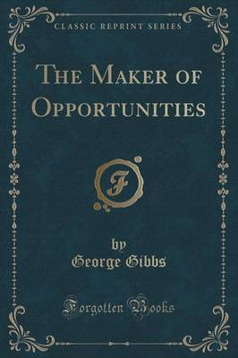 The Maker of Opportunities (Classic Reprint) by George Gibbs